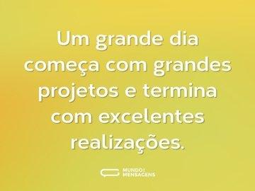 Um grande dia começa com grandes projetos e termina com excelentes realizações.