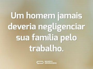Um homem jamais deveria negligenciar sua família pelo trabalho.