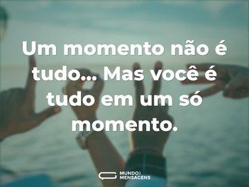 Um momento não é tudo... Mas você é tudo em um só momento.