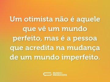 Um otimista não é aquele que vê um mundo perfeito, mas é a pessoa que acredita na mudança de um mundo imperfeito.