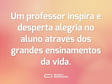 Um professor inspira e desperta alegria no aluno através dos grandes ensinamentos da vida.