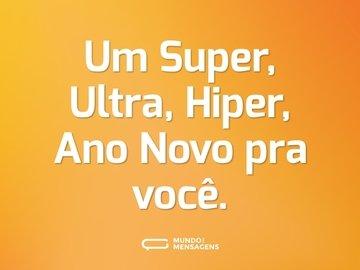 Um Super, Ultra, Hiper, Ano Novo pra você.