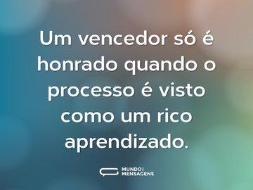 Um vencedor só é honrado quando o processo é visto como um rico aprendizado.