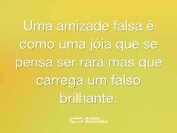 Uma amizade falsa é como uma jóia que se pensa ser rara mas que carrega um falso brilhante.