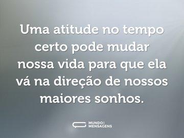 Uma atitude no tempo certo pode mudar nossa vida para que ela vá na direção de nossos maiores sonhos.