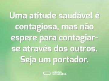 Uma atitude saudável é contagiosa, mas não espere para contagiar-se através dos outros. Seja um portador.