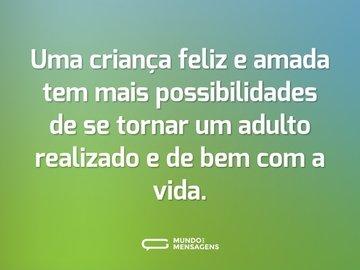Uma criança feliz e amada tem mais possibilidades de se tornar um adulto realizado e de bem com a vida.