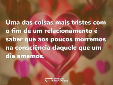 Uma das coisas mais tristes com o fim de um relacionamento é saber que aos poucos morremos na consciência daquele que um dia amamos.