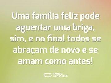 Uma família feliz pode aguentar uma briga, sim, e no final todos se abraçam de novo e se amam como antes!