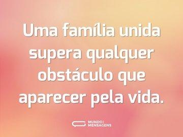 Uma família unida supera qualquer obstáculo que aparecer pela vida.