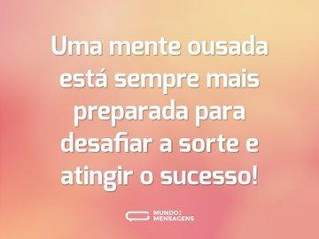 Uma mente ousada está sempre mais preparada para desafiar a sorte e atingir o sucesso!