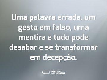 Uma palavra errada, um gesto em falso, uma mentira e tudo pode desabar e se transformar em decepção.