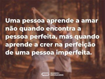 Uma pessoa aprende a amar não quando encontra a pessoa perfeita, mas quando aprende a crer na perfeição de uma pessoa imperfeita.