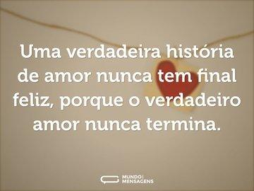 Uma verdadeira história de amor nunca tem final feliz, porque o verdadeiro amor nunca termina.
