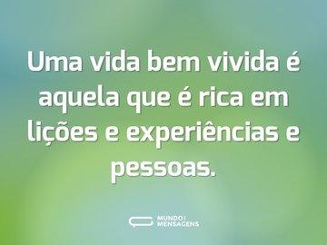 Uma vida bem vivida é aquela que é rica em lições e experiências e pessoas.