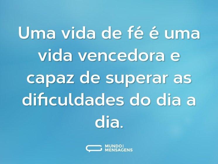 Uma vida de fé é uma vida vencedora e capaz de superar as dificuldades do dia a dia.