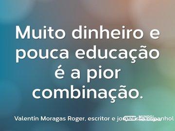 Muito dinheiro e pouca educação é a pior combinação.
