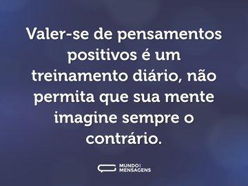 Valer-se de pensamentos positivos é um treinamento diário, não permita que sua mente imagine sempre o contrário.