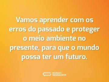Vamos aprender com os erros do passado e proteger o meio ambiente no presente, para que o mundo possa ter um futuro.