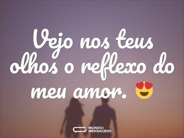 Vejo nos teus olhos o reflexo do meu amor. 😍