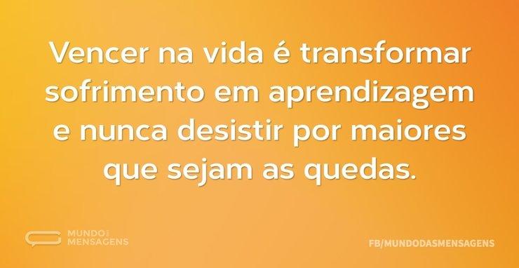Vencer na vida é transformar sofrimento ...