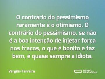 O contrário do pessimismo raramente é o otimismo. O contrário do pessimismo, se não é a boa intenção de injetar força nos fracos, o que é bonito e faz bem, é quase sempre a idiota.