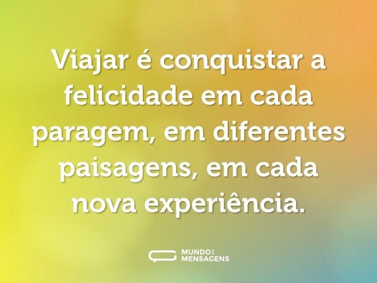 Viajar é conquistar a felicidade em cada paragem, em diferentes paisagens, em cada nova experiência.