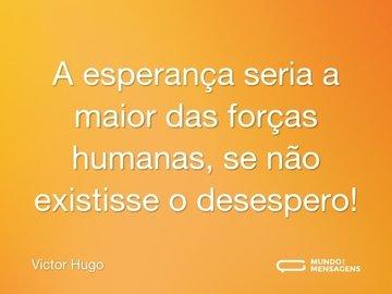 A esperança seria a maior das forças humanas, se não existisse o desespero!