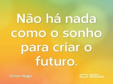 Não há nada como o sonho para criar o futuro.
