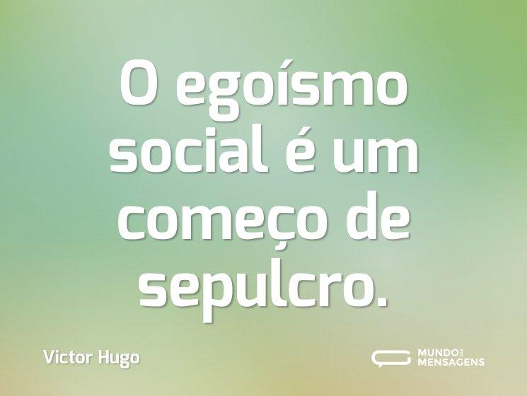 O egoísmo social é um começo de sepulcro.