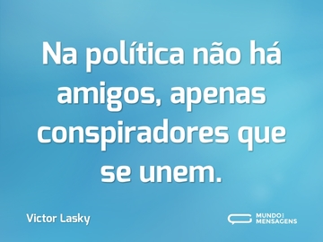 Na política não há amigos, apenas conspiradores que se unem.