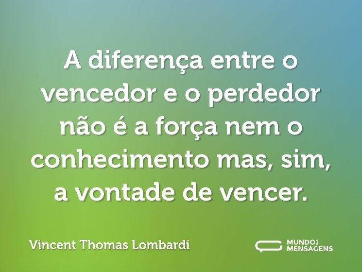 A diferença entre o vencedor e o perdedor não é a força nem o conhecimento mas, sim, a vontade de vencer.