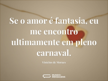 Se o amor é fantasia, eu me encontro ultimamente em pleno carnaval.