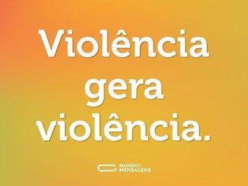 Violência gera violência.