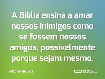 A Bíblia ensina a amar nossos inimigos como se fossem nossos amigos, possivelmente porque sejam mesmo.