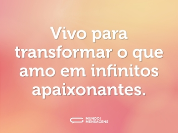 Vivo para transformar o que amo em infinitos apaixonantes.
