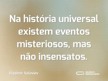 Na história universal existem eventos misteriosos, mas não insensatos.