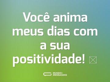 Você anima meus dias com a sua positividade! 🥰