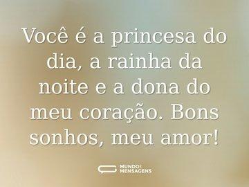 Você é a princesa do dia, a rainha da noite e a dona do meu coração. Bons sonhos, meu amor!