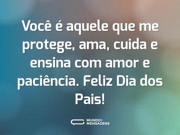 Você é aquele que me protege, ama, cuida e ensina com amor e paciência. Feliz Dia dos Pais!