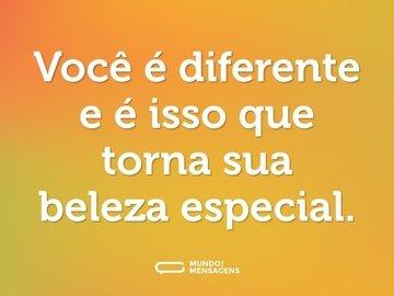 Você é diferente e é isso que torna sua beleza especial.