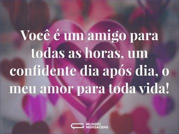 Você é um amigo para todas as horas, um confidente dia após dia, o meu amor para toda vida!
