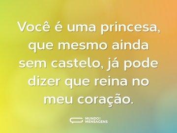 Você é uma princesa, que mesmo ainda sem castelo, já pode dizer que reina no meu coração.