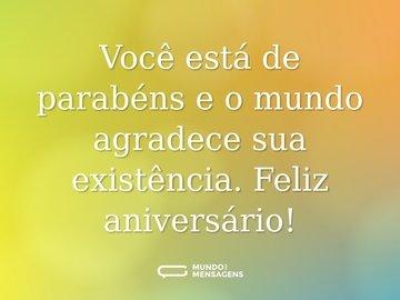 Você está de parabéns e o mundo agradece sua existência. Feliz aniversário!