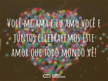 Você me ama e eu amo você e juntos celebraremos este amor que todo mundo vê!