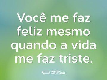 Você me faz feliz mesmo quando a vida me faz triste.