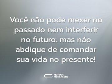 Você não pode mexer no passado nem interferir no futuro, mas não abdique de comandar sua vida no presente!