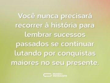 Você nunca precisará recorrer à história para lembrar sucessos passados se continuar lutando por conquistas maiores no seu presente.