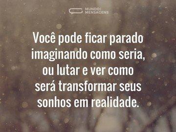 Você pode ficar parado imaginando como seria, ou lutar e ver como será transformar seus sonhos em realidade.