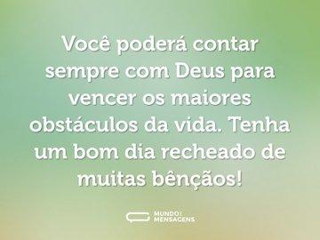 Você poderá contar sempre com Deus para vencer os maiores obstáculos da vida. Tenha um bom dia recheado de muitas bênçãos!
